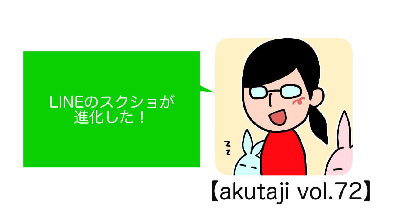 LINEのスクショが進化した!【akutaji Vol.72】