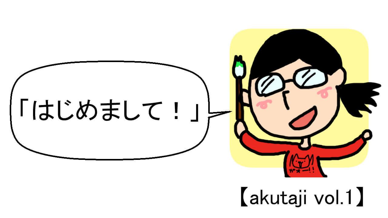 はじめまして!【akutaji Vol.1】