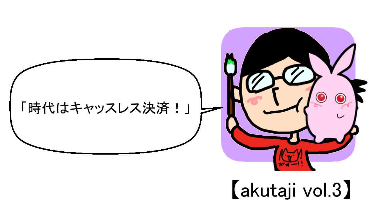時代はキャッシュレス決済!【akutaji Vol.3】