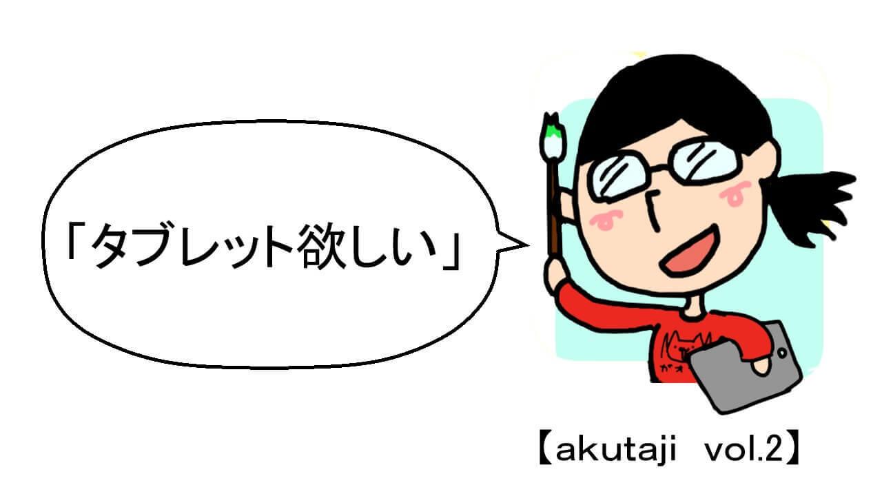 タブレット欲しい【akutaji Vol.2】