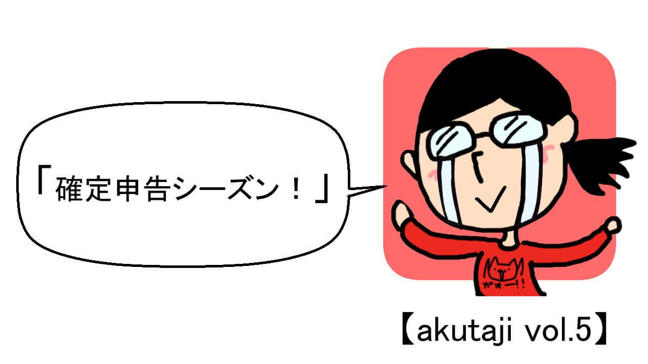 確定申告シーズン!【akutaji Vol.5】