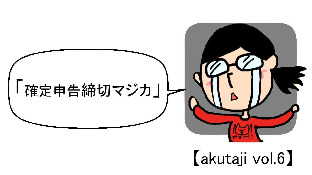 確定申告締切マジカ【akutaji Vol.6】