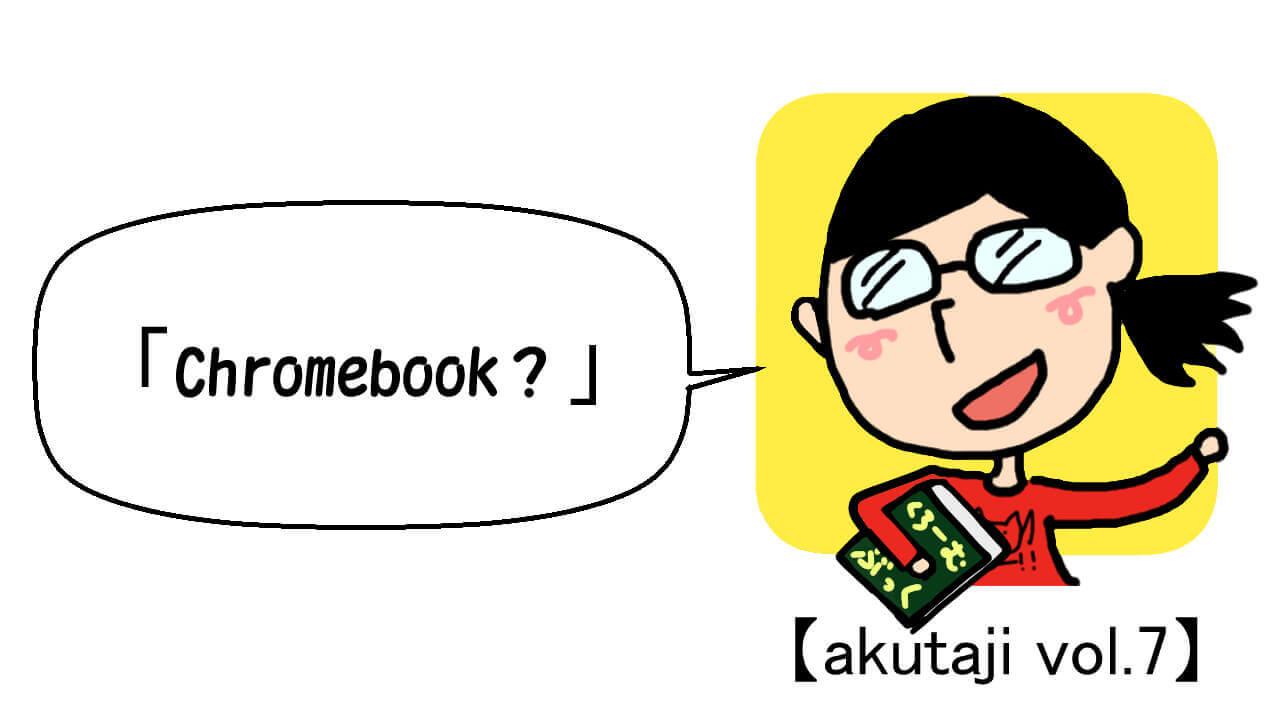 Chromebook?【akutaji Vol.7】