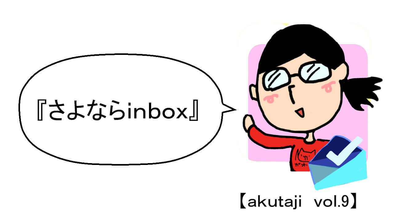 さよなら「Inbox」【akutaji Vol.9】
