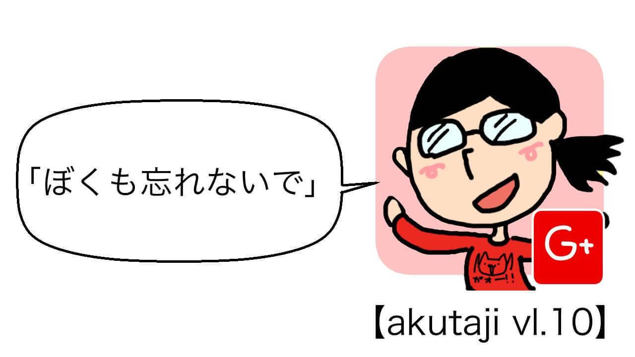 ぼくも忘れないで【akutaji Vol.10】