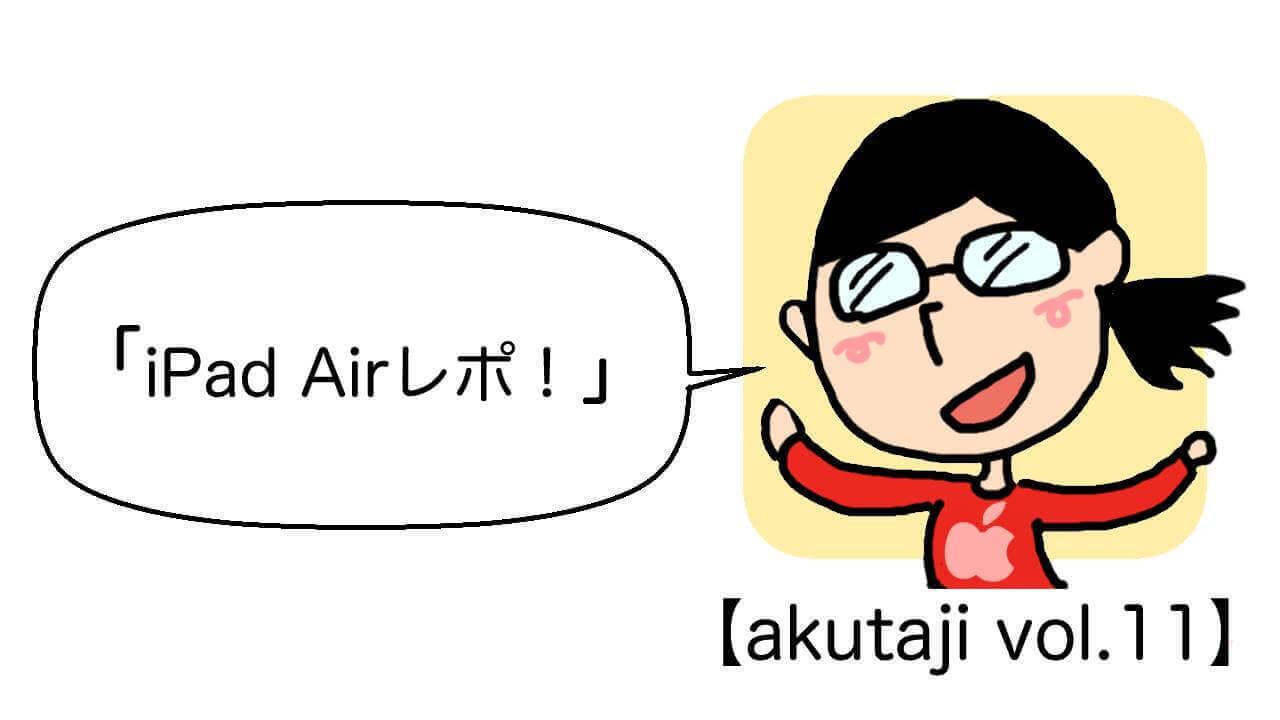 iPad Airレポ!【akutaji Vol.11】