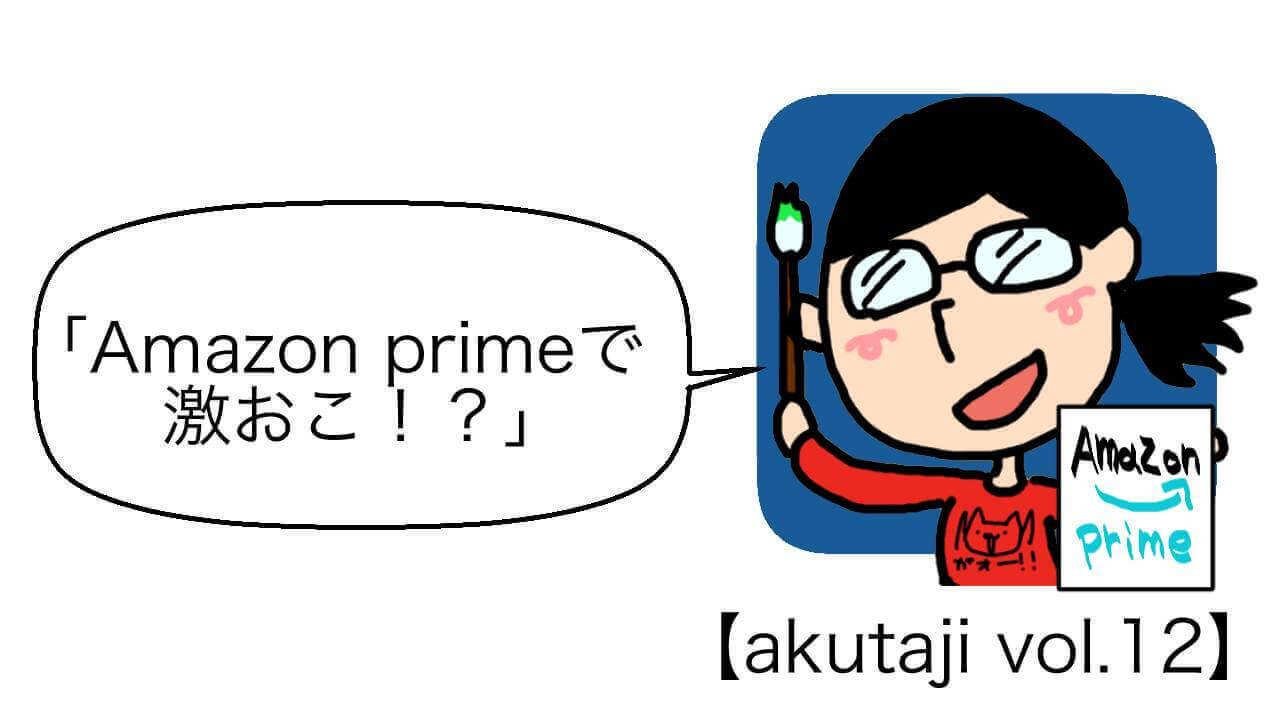 Amazon Primeで激おこ!?【akutaji Vol.12】