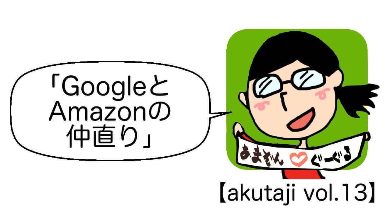 GoogleとAmazonの仲直り【akutaji Vol.13】