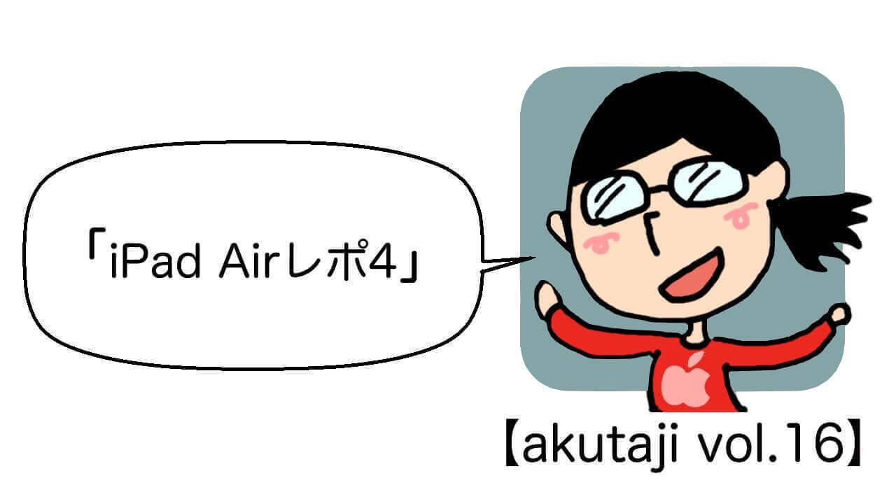 iPad Airレポ4!【akutaji Vol.16】