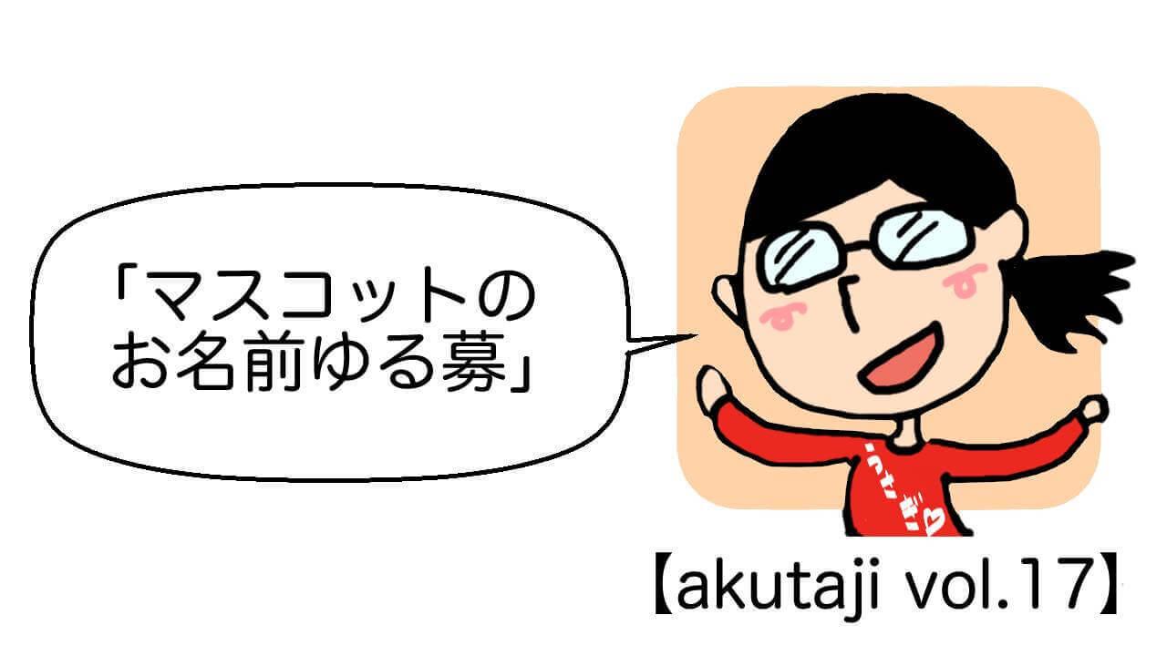 マスコットのお名前ゆる募【akutaji Vol.17】