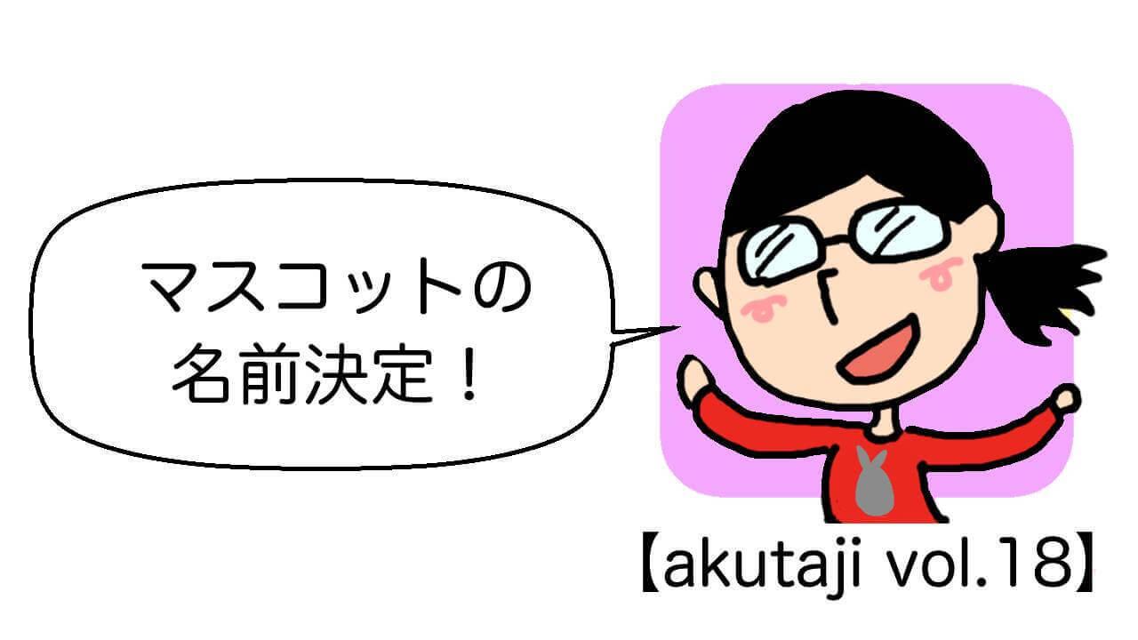 マスコットの名前決定!【akutaji Vol.18】