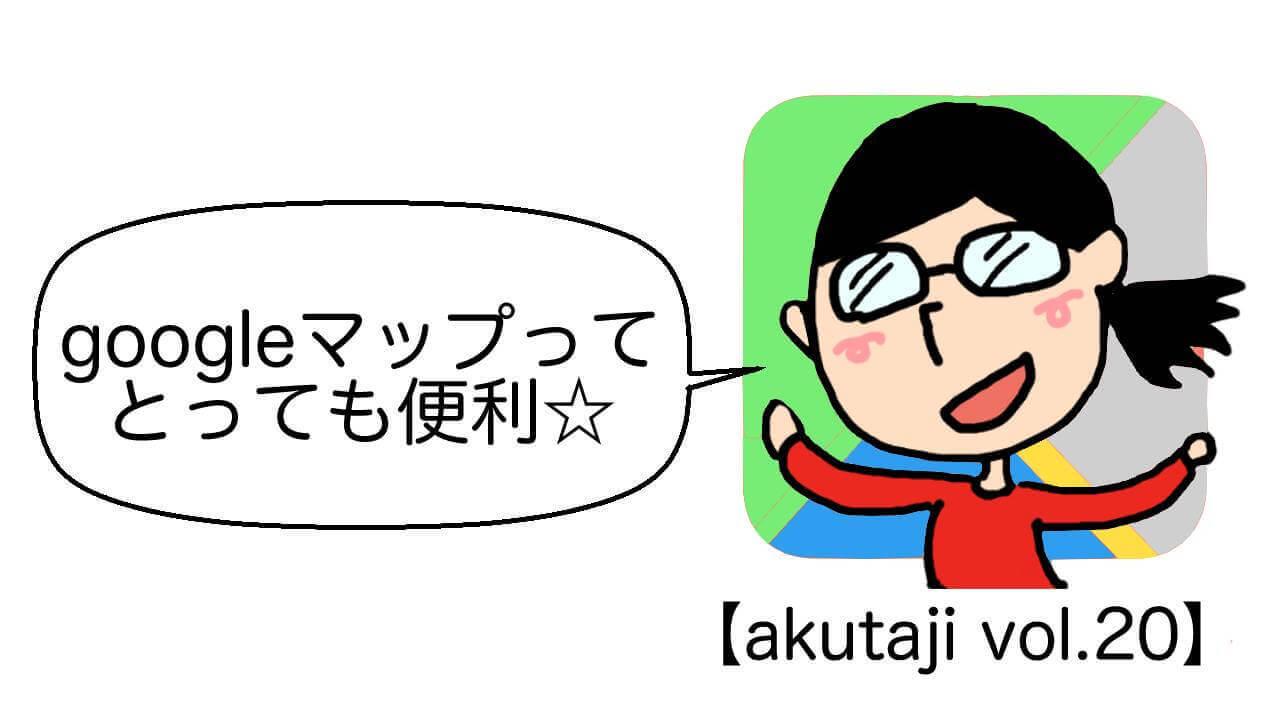 Googleマップってとっても便利☆【akutaji Vol.20】