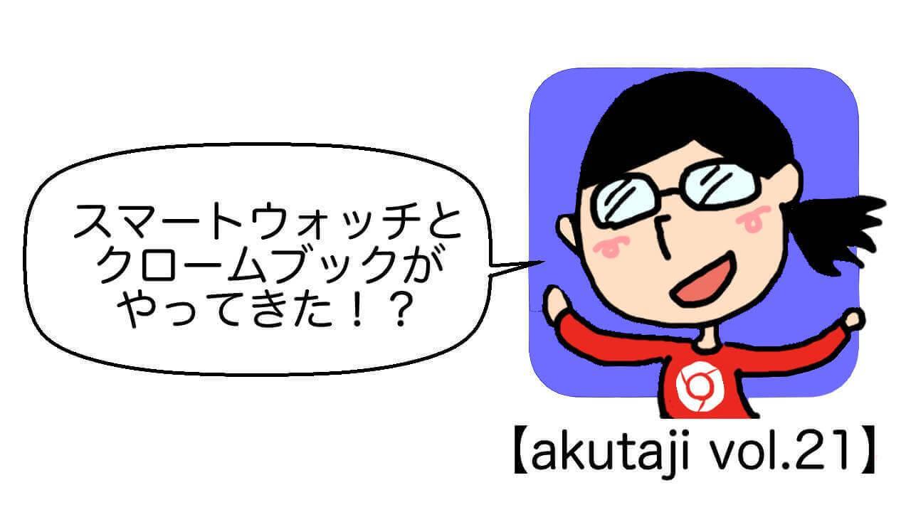 スマートウォッチとクロームブックがやってきた!?【akutaji Vol.21】