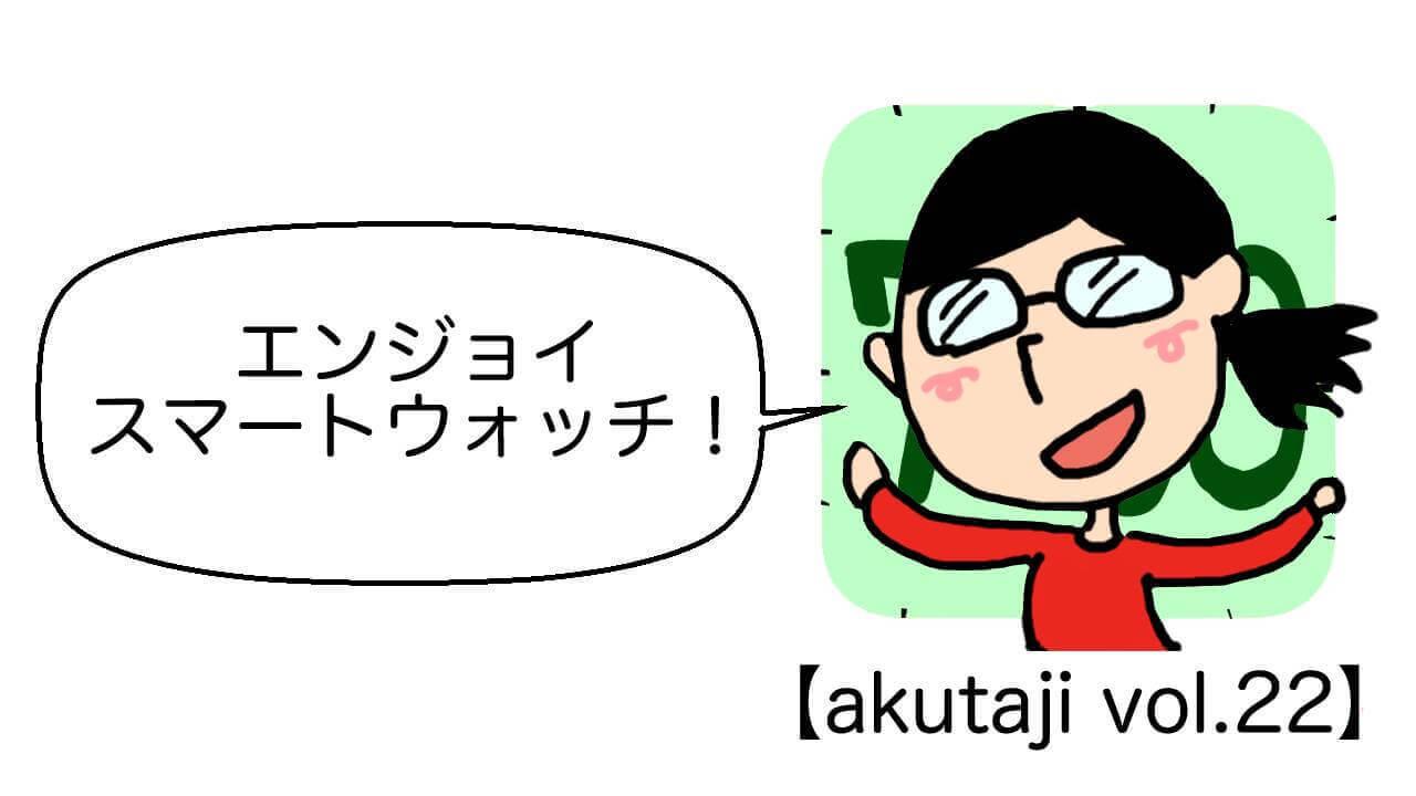 エンジョイ スマートウォッチ!【akutaji Vol.22】