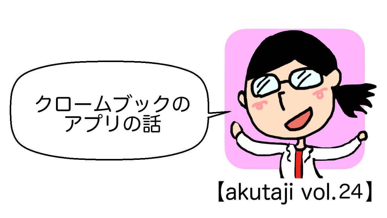 クロームブックのアプリの話【akutaji Vol.24】