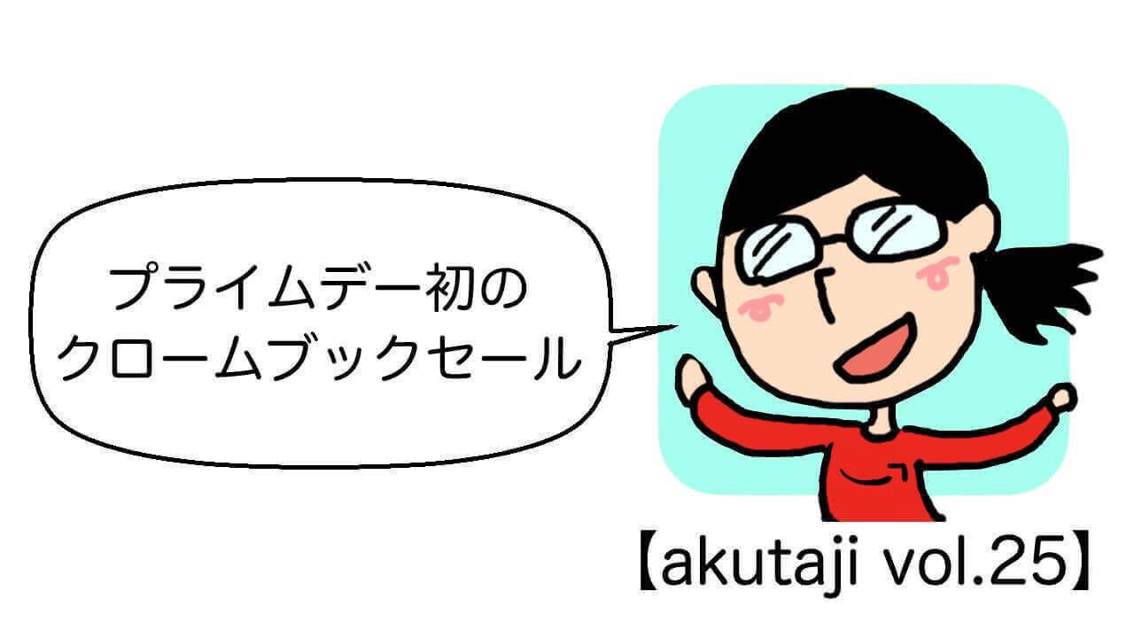 プライムデー初のクロームブックセール【akutaji Vol.25】