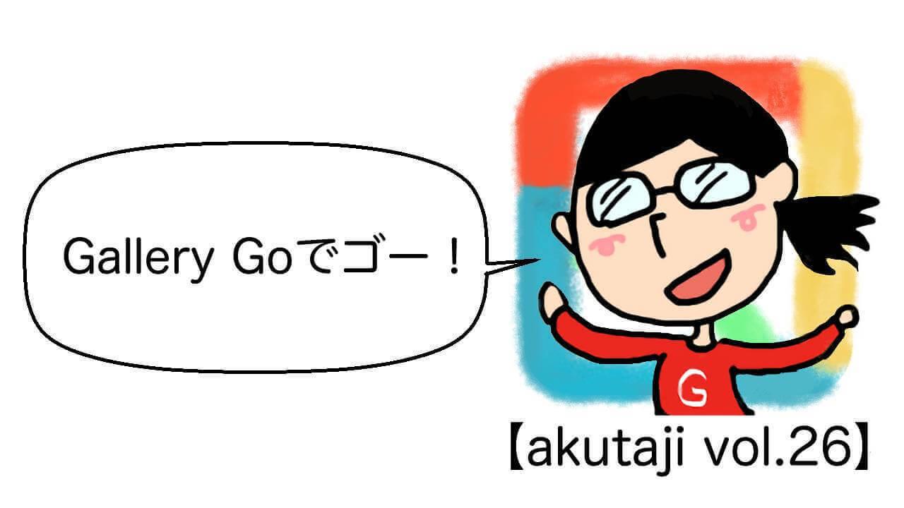 Gallery Goでゴー!【akutaji Vol.26】