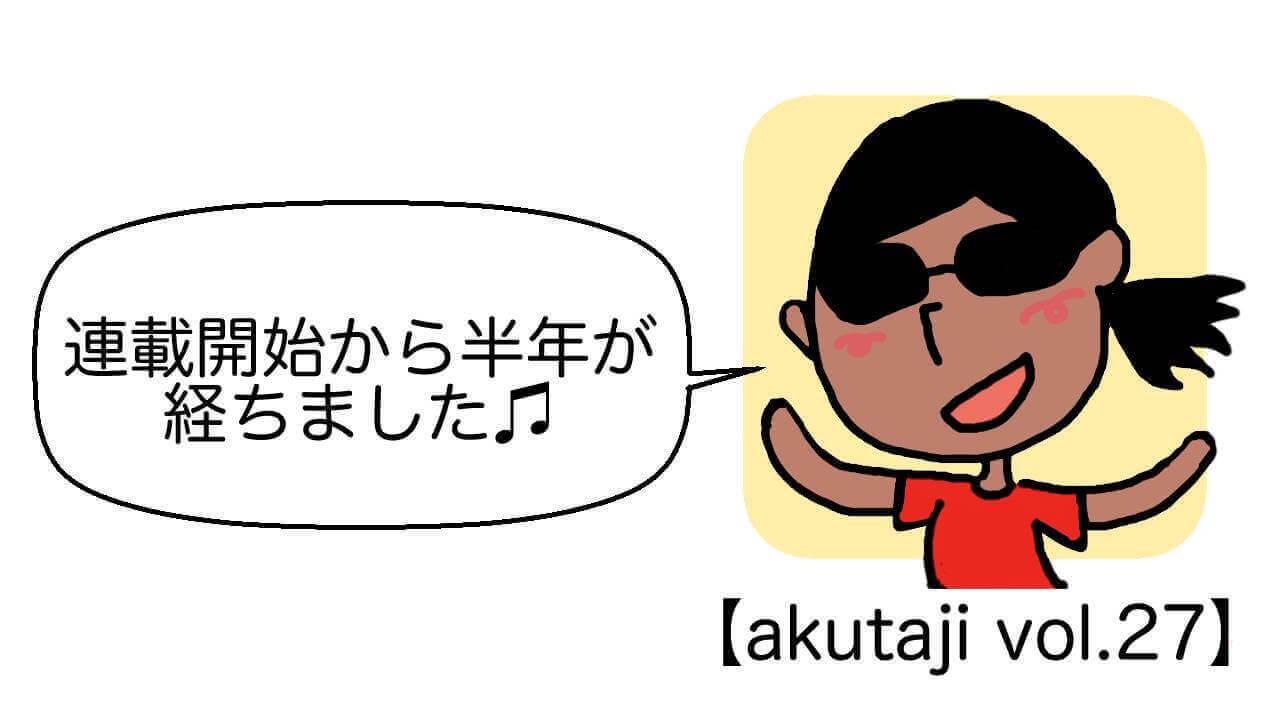 連載開始から半年が経ちました♬【akutaji Vol.27】