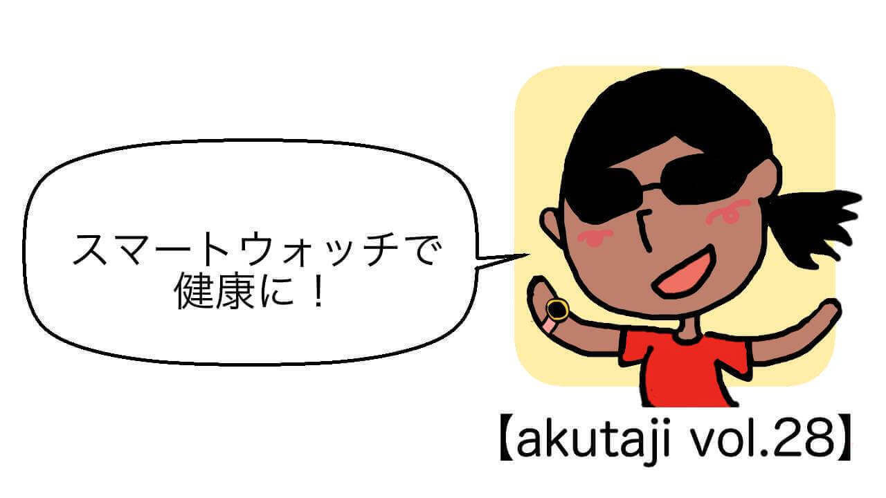 スマートウォッチで健康に!【akutaji Vol.28】