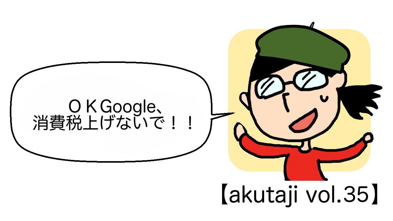 OK Google、消費税上げないで!【akutaji Vol.35】