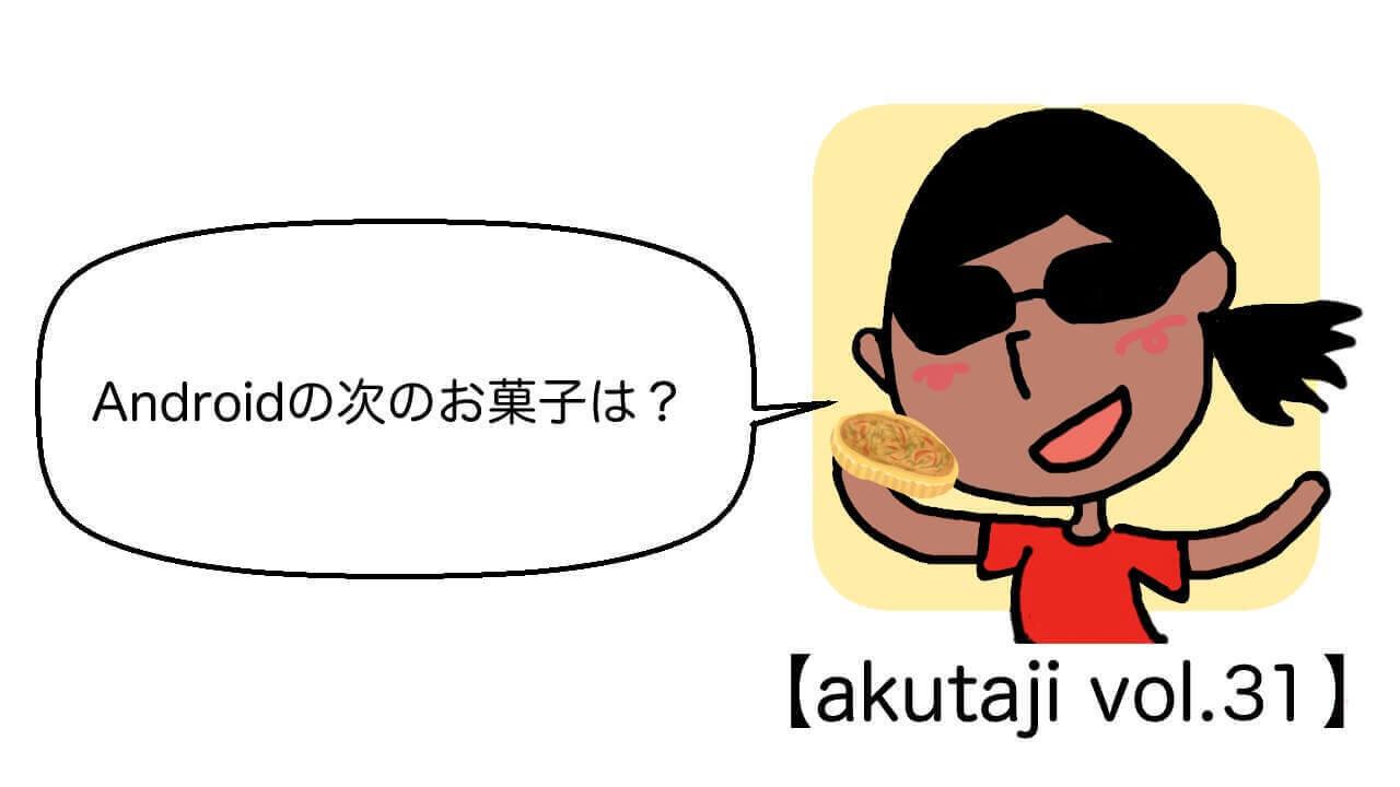 Androidの次のお菓子は!【akutaji Vol.31】