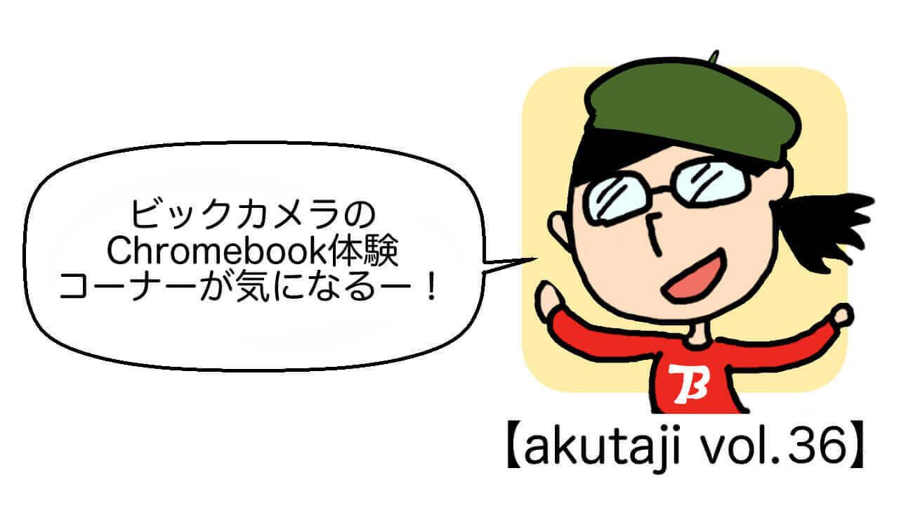 ビックカメラのChromebook体験コーナーが気になるー!【akutaji Vol.36】