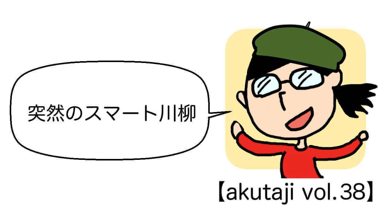 突然のスマート川柳【akutaji Vol.38】