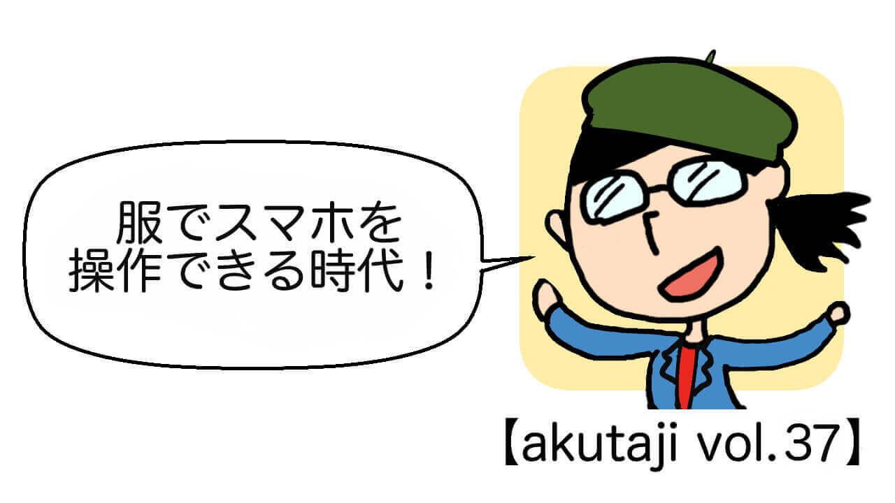 服でスマホを操作できる時代!【akutaji Vol.37】