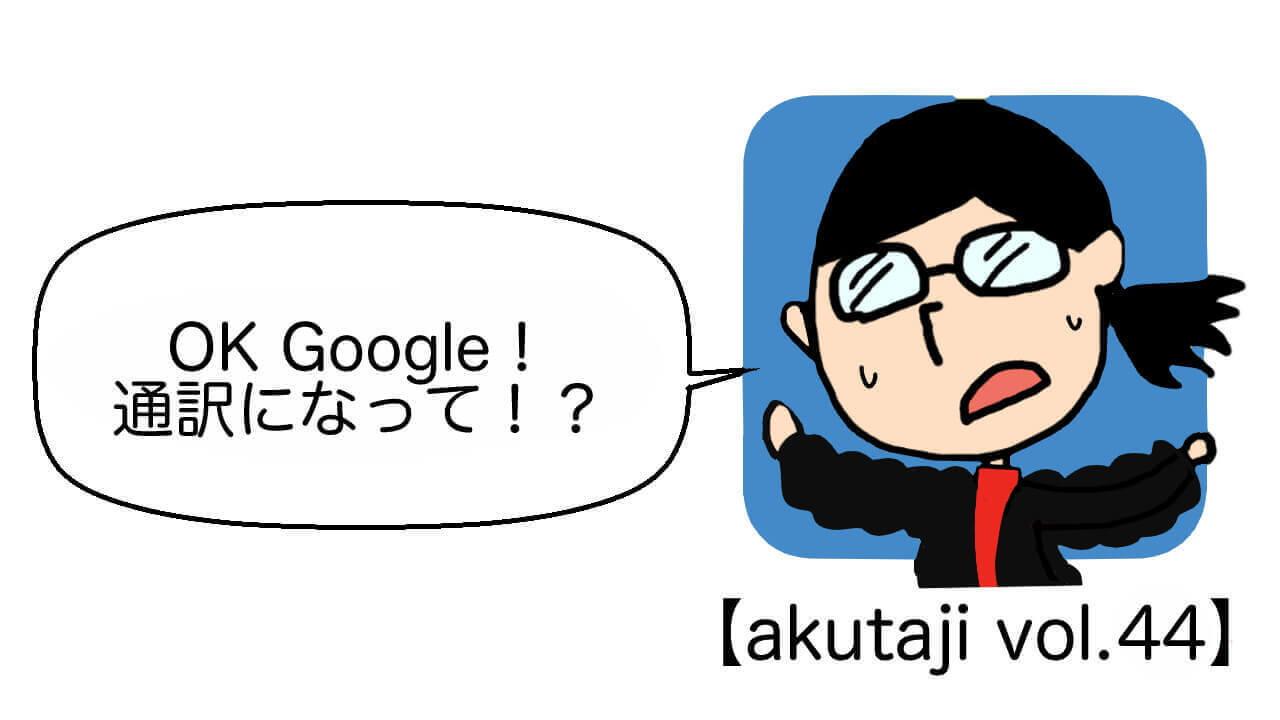 OK Google!通訳になって!?【akutaji Vol.44】