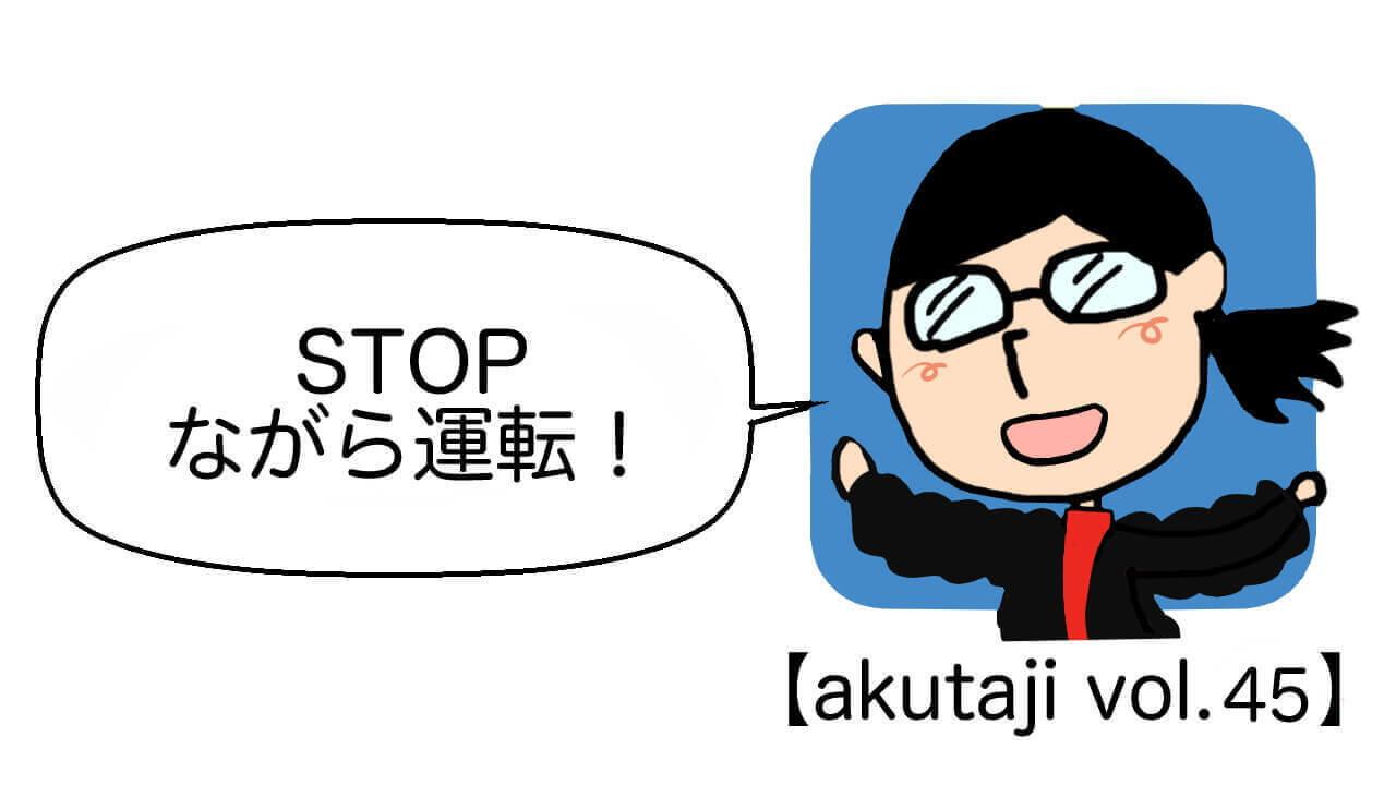 STOP ながら運転!【akutaji Vol.45】