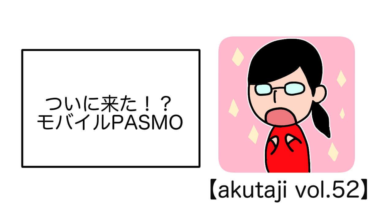 ついに来た!?モバイルPASMO【akutaji Vol.52】