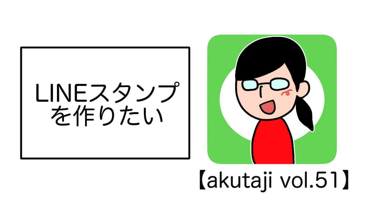 LINEスタンプを作りたい【akutaji Vol.51】
