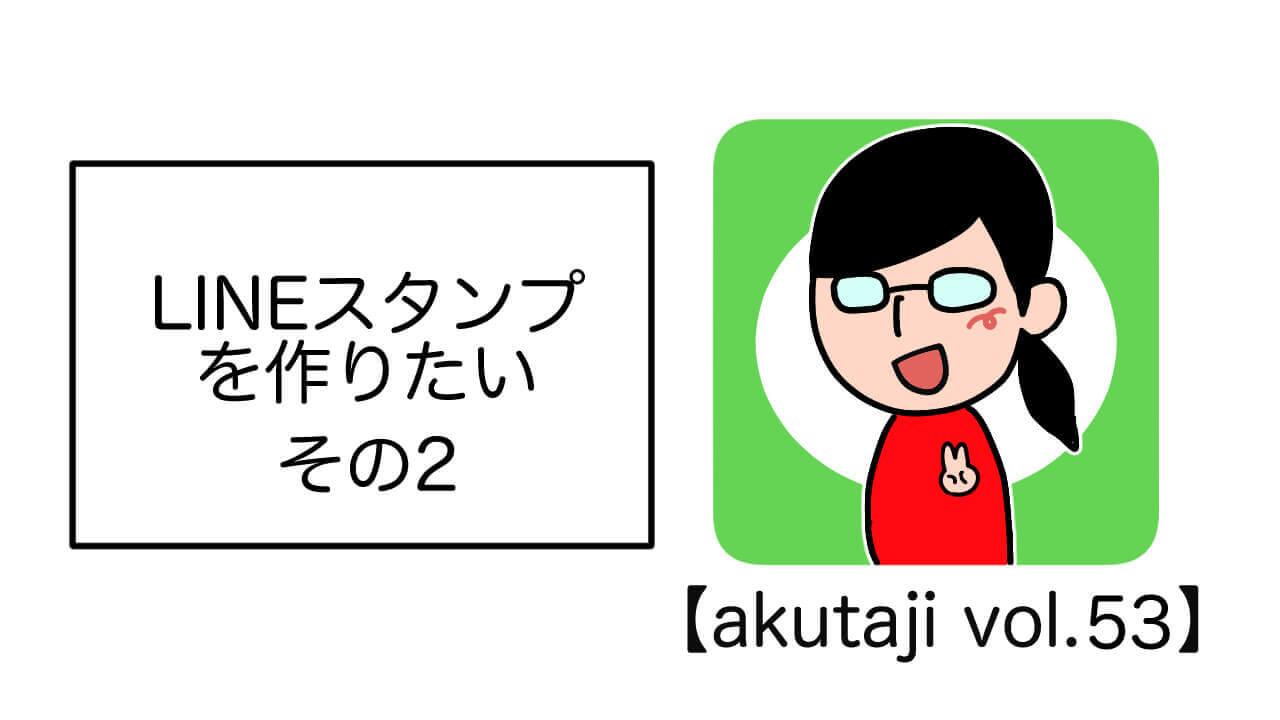 LINEスタンプを作りたい その2【akutaji Vol.53】