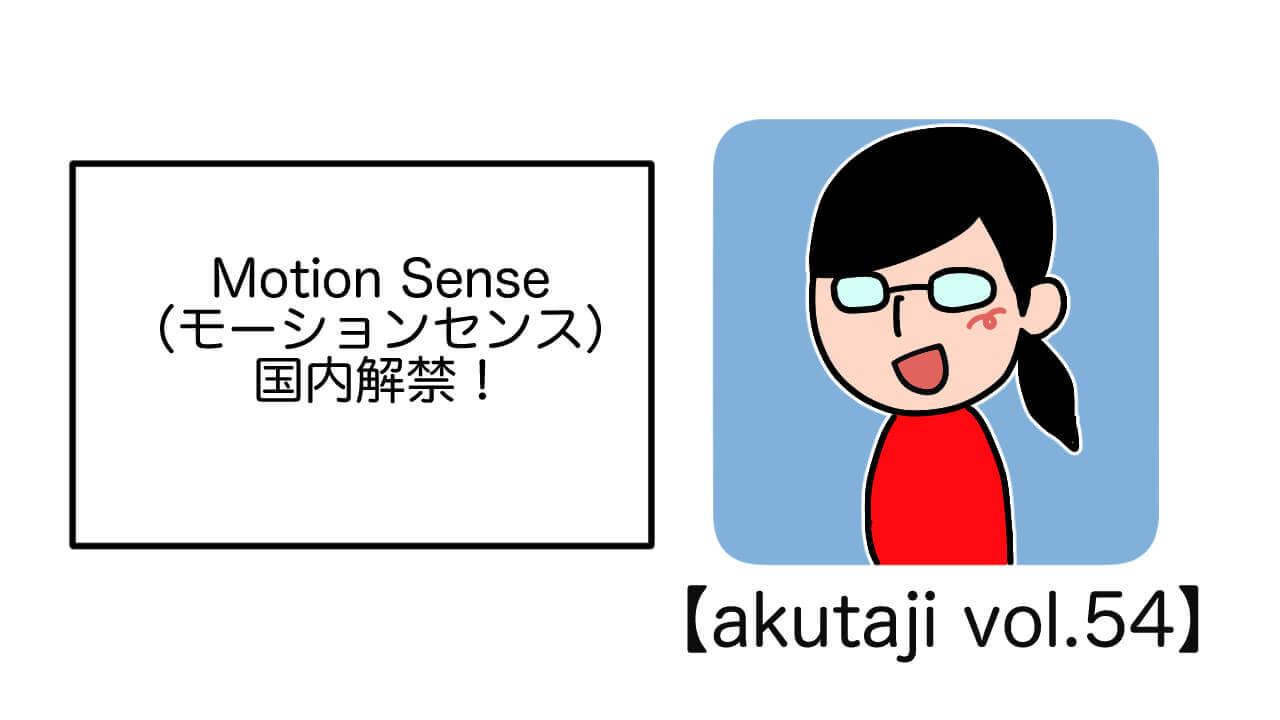 Motion Sense国内解禁!【akutaji Vol.54】
