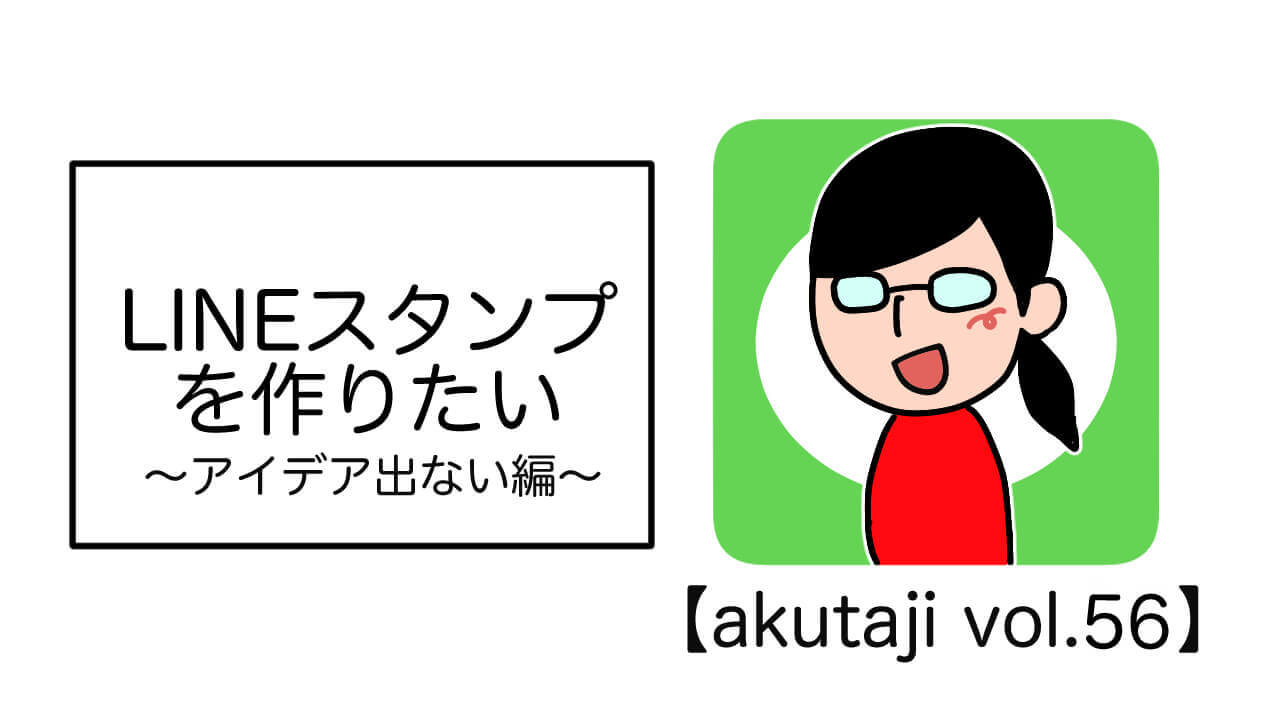 LINEスタンプを作りたい ~アイデア出ない編~【akutaji Vol.55】