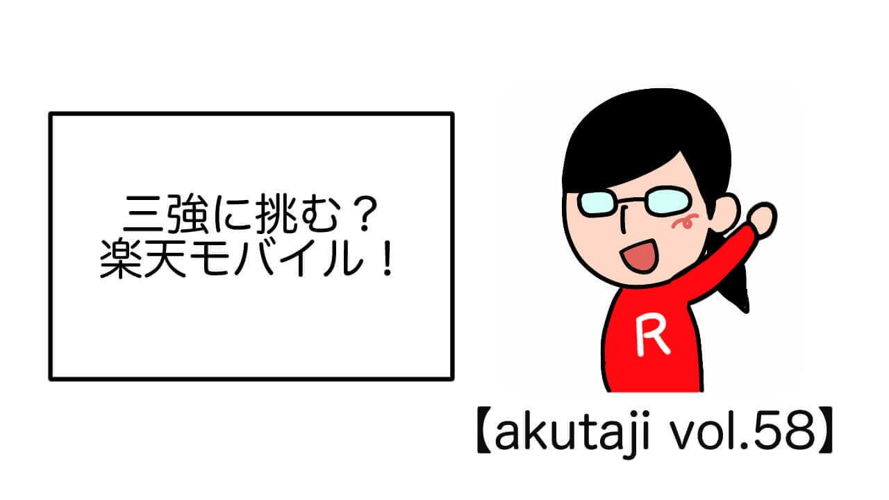 三強に挑む?楽天モバイル!【akutaji Vol.58】