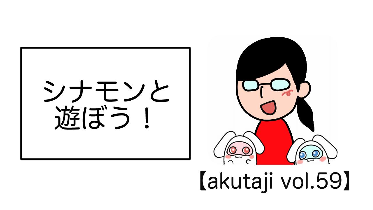 シナモンと遊ぼう!【akutaji Vol.59】