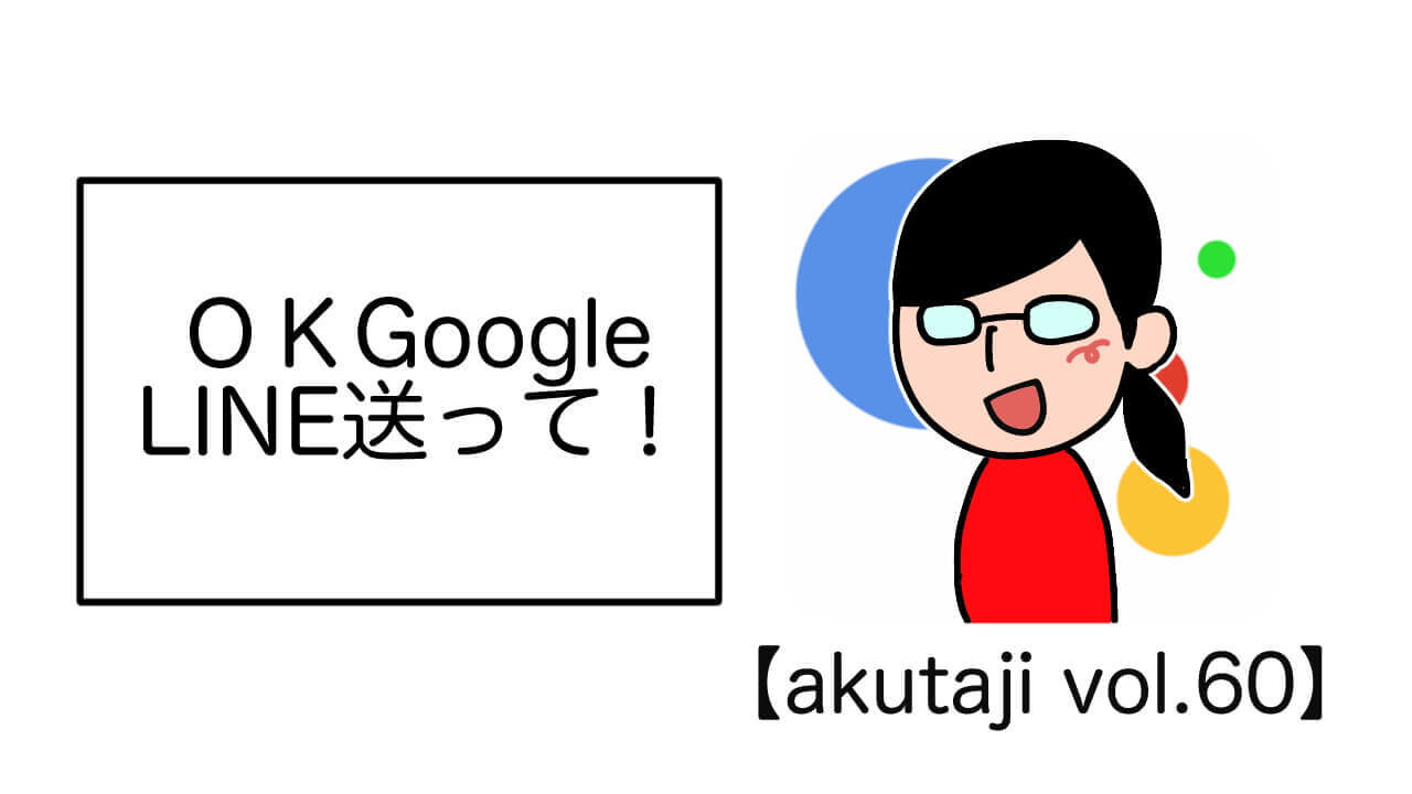 OK Google LINE送って!【akutaji Vol.60】