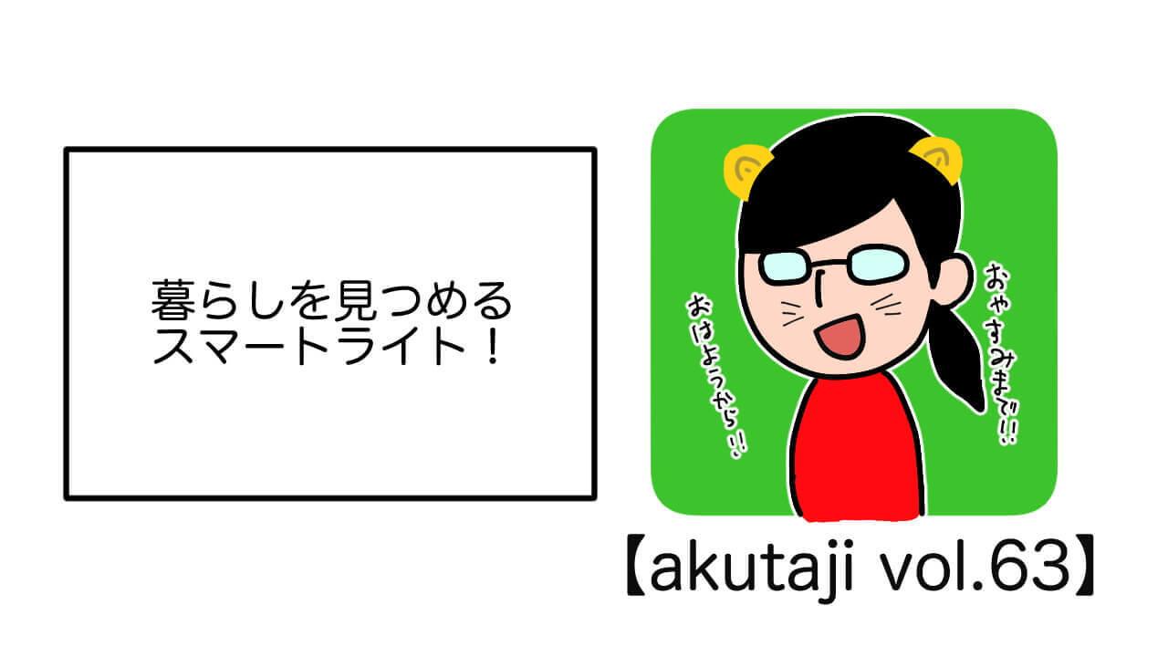 暮らしを見つめるスマートライト!【akutaji Vol.63】