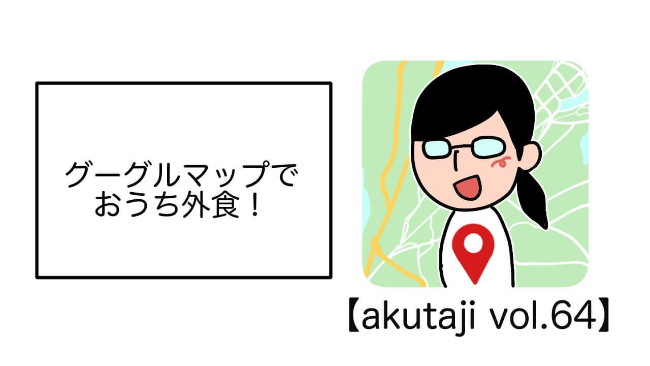 グーグルマップでおうち外食!【akutaji Vol.64】