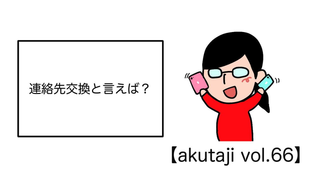 連絡先交換と言えば?【akutaji Vol.66】
