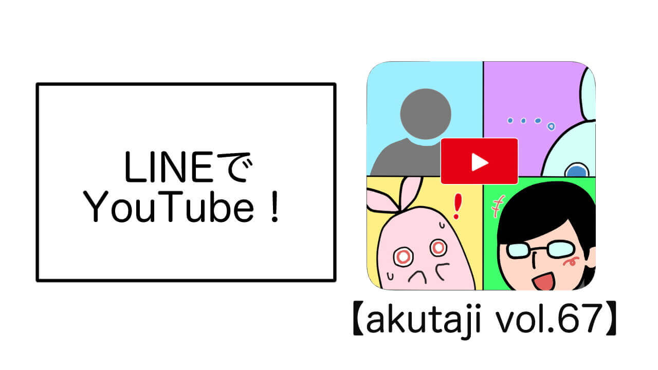 LINEでYouTube!【akutaji Vol.67】