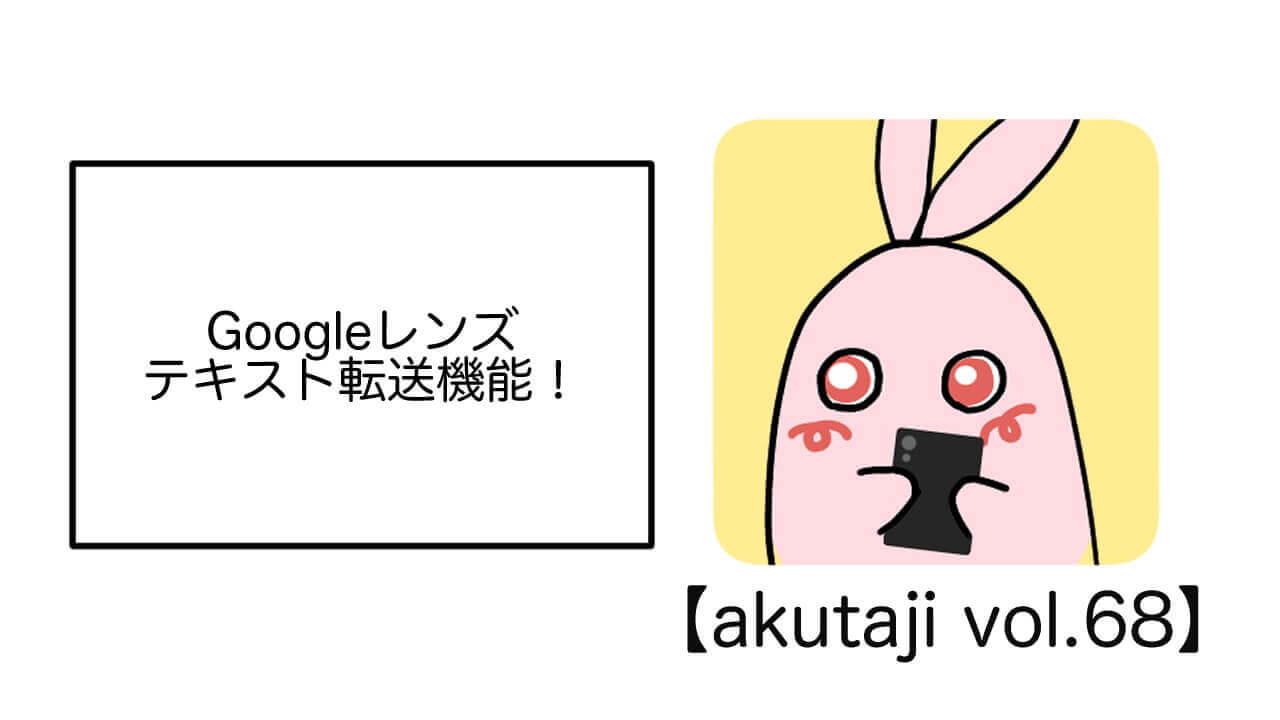 Google レンズ、テキスト転送機能!【akutaji Vol.68】