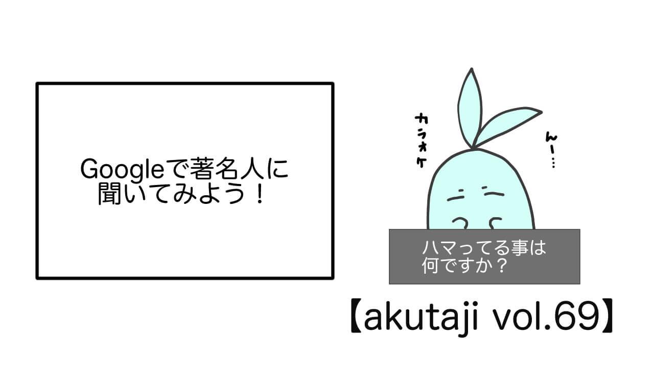 Googleで著名人に聞いてみよう!【akutaji Vol.69】