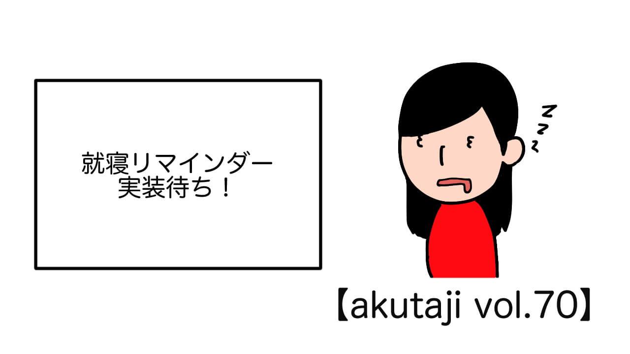 就寝リマインダー実装待ち!【akutaji Vol.70】