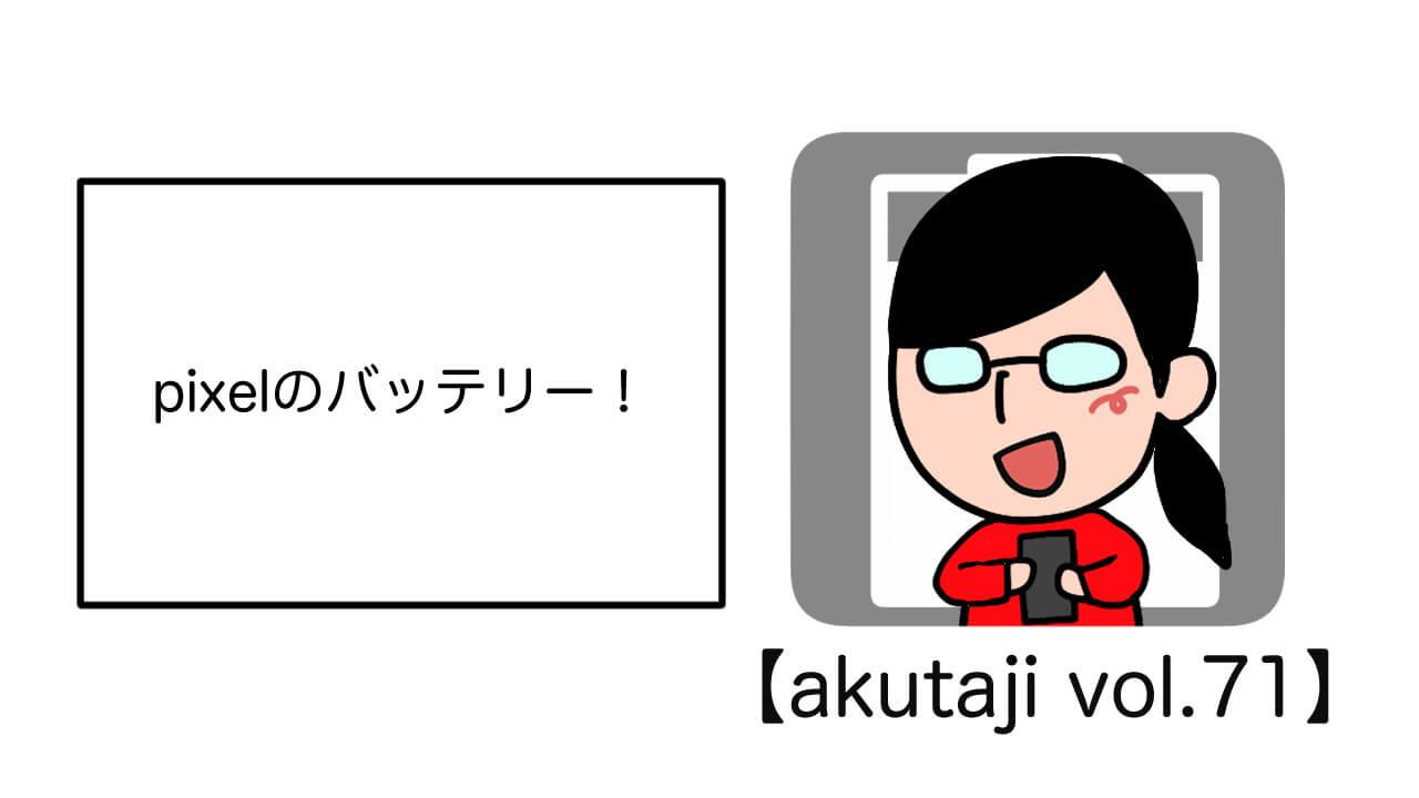Pixelのバッテリー!【akutaji Vol.71】