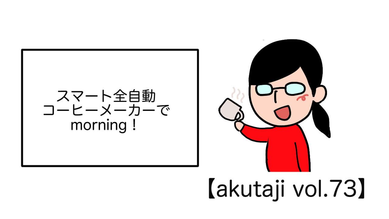 スマート全自動コーヒーメーカーでmorning!【akutaji Vol.73】