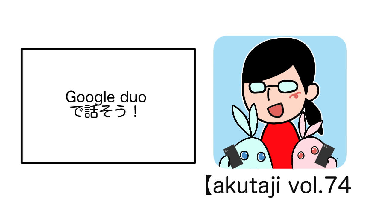 Google Duoで話そう!【akutaji Vol.74】