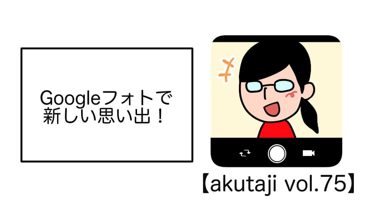 Google フォトで新しい思い出!【akutaji Vol.75】