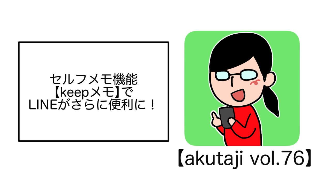 セルフメモ機能「LINEメモ」でさらに便利に!【akutaji Vol.76】